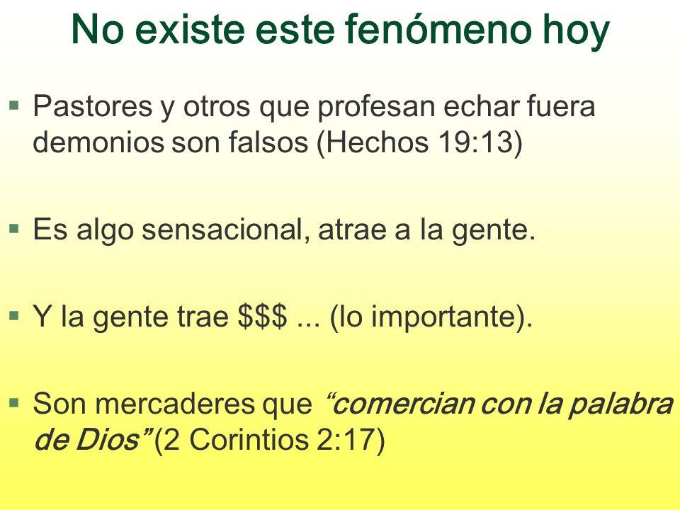 No existe este fenómeno hoy §Pastores y otros que profesan echar fuera demonios son falsos (Hechos 19:13) §Es algo sensacional, atrae a la gente. §Y l