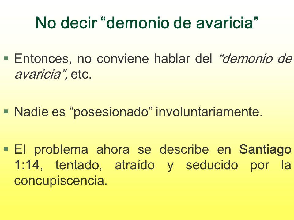 No decir demonio de avaricia §Entonces, no conviene hablar del demonio de avaricia, etc. §Nadie es posesionado involuntariamente. §El problema ahora s