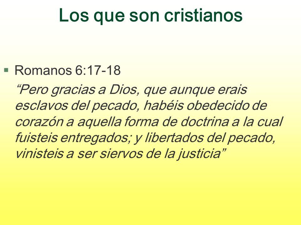 Los que son cristianos §Romanos 6:17-18 Pero gracias a Dios, que aunque erais esclavos del pecado, habéis obedecido de corazón a aquella forma de doct