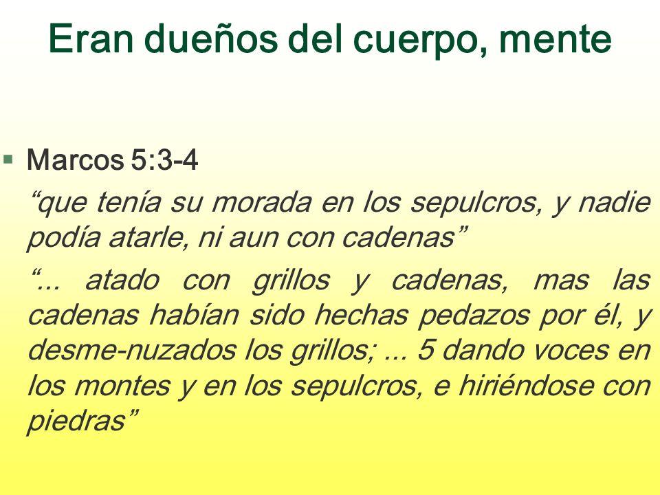 Eran dueños del cuerpo, mente §Marcos 5:3-4 que tenía su morada en los sepulcros, y nadie podía atarle, ni aun con cadenas... atado con grillos y cade