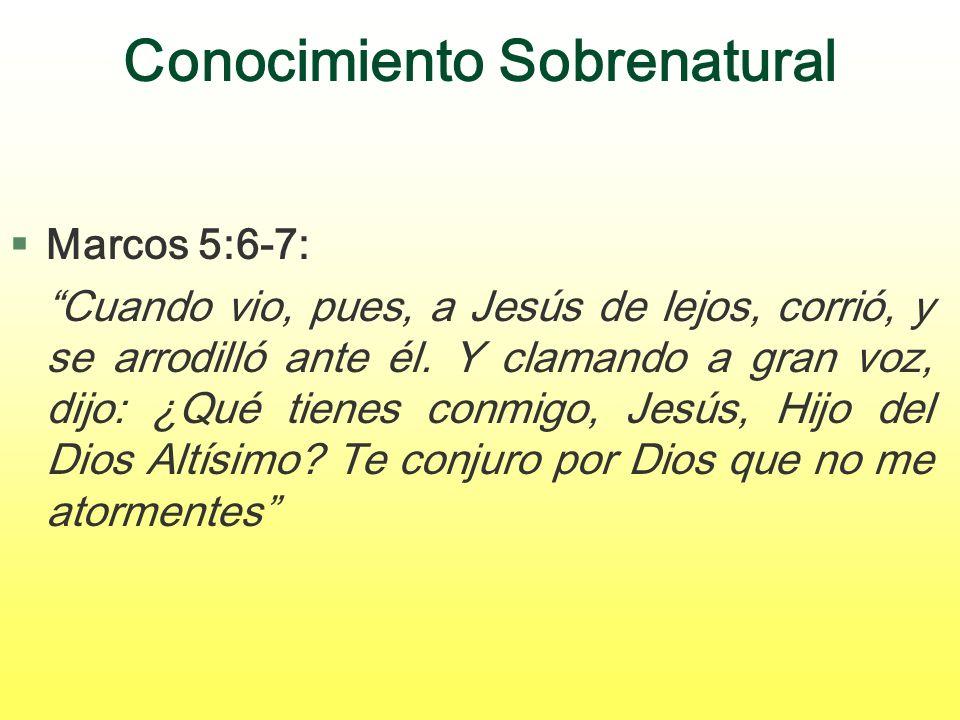 Conocimiento Sobrenatural §Marcos 5:6-7: Cuando vio, pues, a Jesús de lejos, corrió, y se arrodilló ante él. Y clamando a gran voz, dijo: ¿Qué tienes