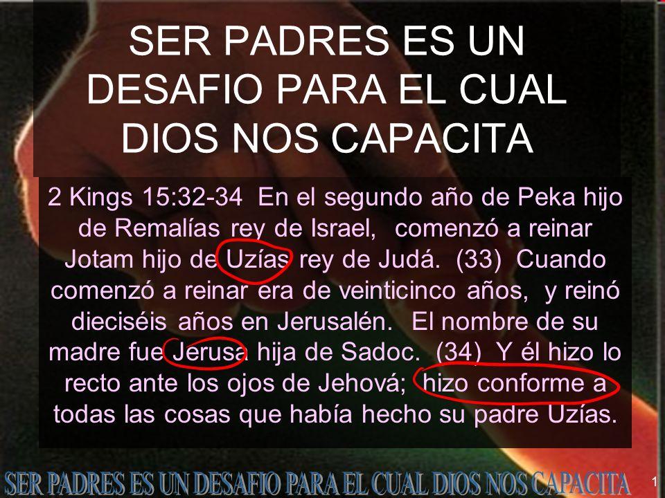 1 SER PADRES ES UN DESAFIO PARA EL CUAL DIOS NOS CAPACITA 2 Kings 15:32-34 En el segundo año de Peka hijo de Remalías rey de Israel, comenzó a reinar