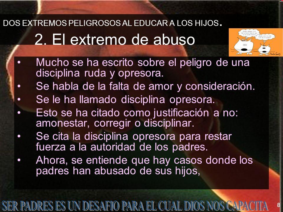 8 DOS EXTREMOS PELIGROSOS AL EDUCAR A LOS HIJOS. 2. El extremo de abuso Mucho se ha escrito sobre el peligro de una disciplina ruda y opresora. Se hab