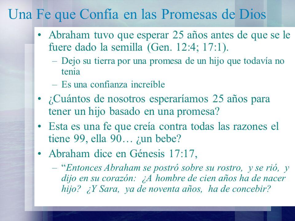 Una Fe que Confía en las Promesas de Dios Romanos 4:16-22 dice, –Por tanto, es por fe, para que sea por gracia, a fin de que la promesa sea firme para toda su descendencia; no solamente para la que es de la ley, sino también para la que es de la fe de Abraham, el cual es padre de todos nosotros.