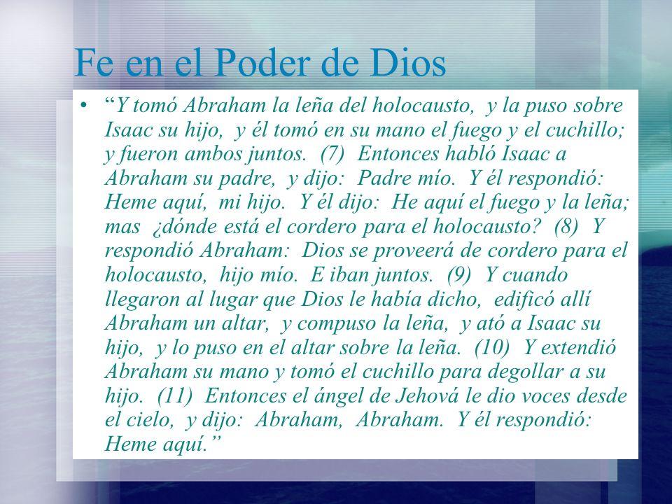 Fe en el Poder de Dios Y dijo: No extiendas tu mano sobre el muchacho, ni le hagas nada; porque ya conozco que temes a Dios, por cuanto no me rehusaste tu hijo, tu único.