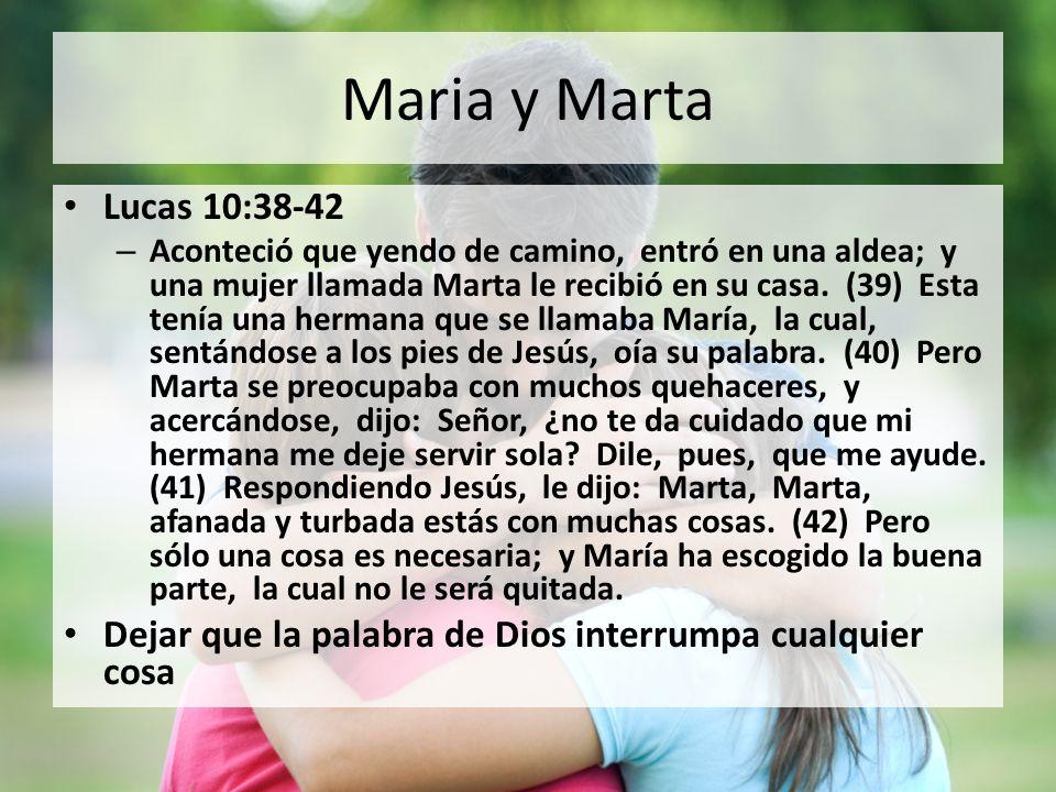 Maria y Marta Lucas 10:38-42 – Aconteció que yendo de camino, entró en una aldea; y una mujer llamada Marta le recibió en su casa. (39) Esta tenía una