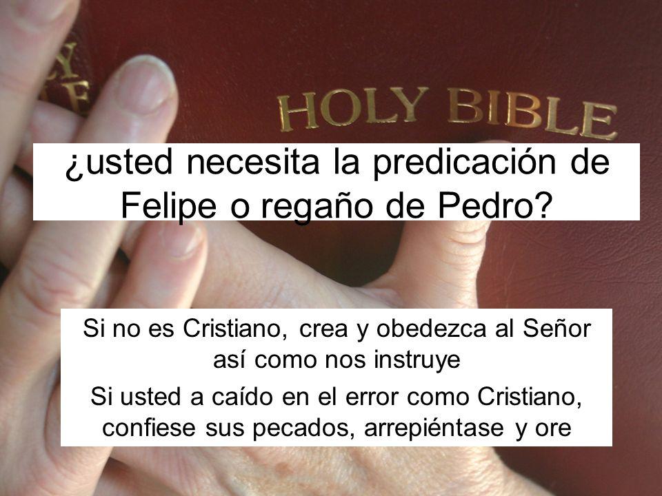 ¿usted necesita la predicación de Felipe o regaño de Pedro? Si no es Cristiano, crea y obedezca al Señor así como nos instruye Si usted a caído en el