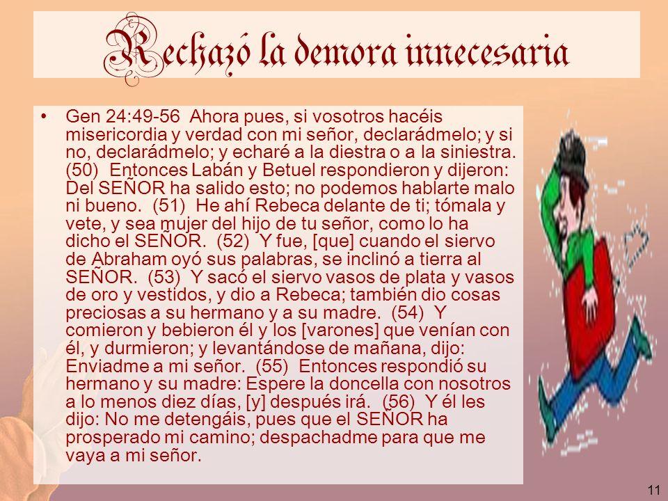 11 Rechazó la demora innecesaria Gen 24:49-56 Ahora pues, si vosotros hacéis misericordia y verdad con mi señor, declarádmelo; y si no, declarádmelo;