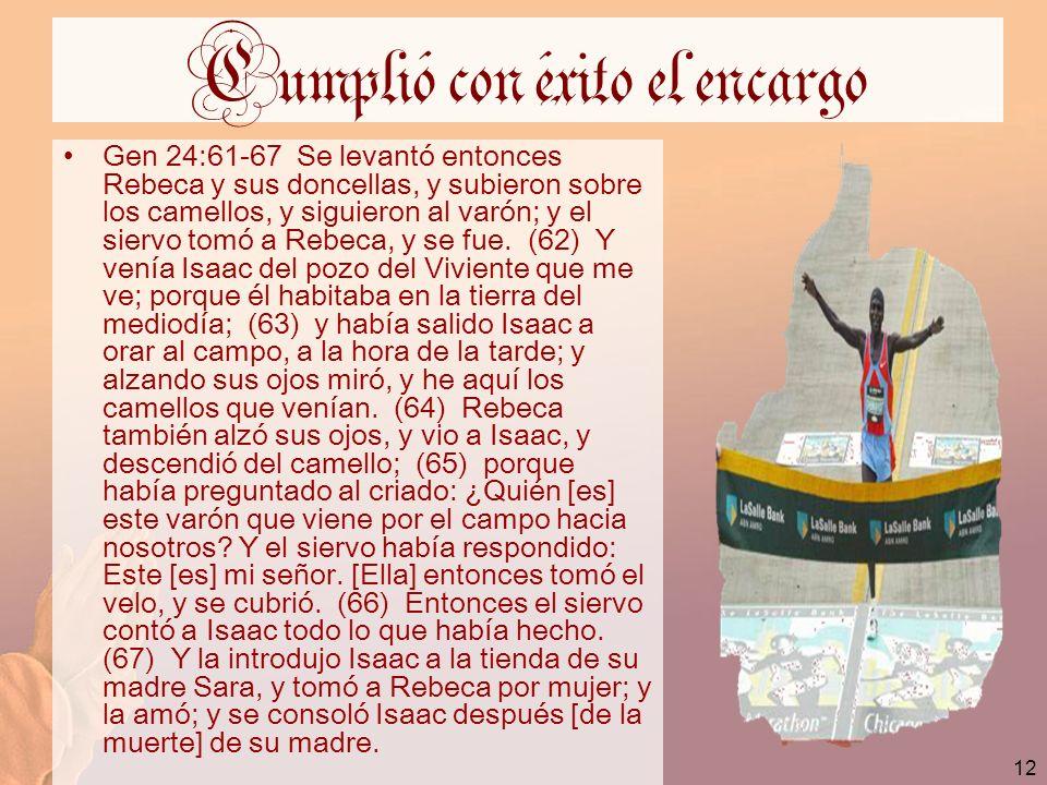 12 Cumplió con éxito el encargo Gen 24:61-67 Se levantó entonces Rebeca y sus doncellas, y subieron sobre los camellos, y siguieron al varón; y el sie