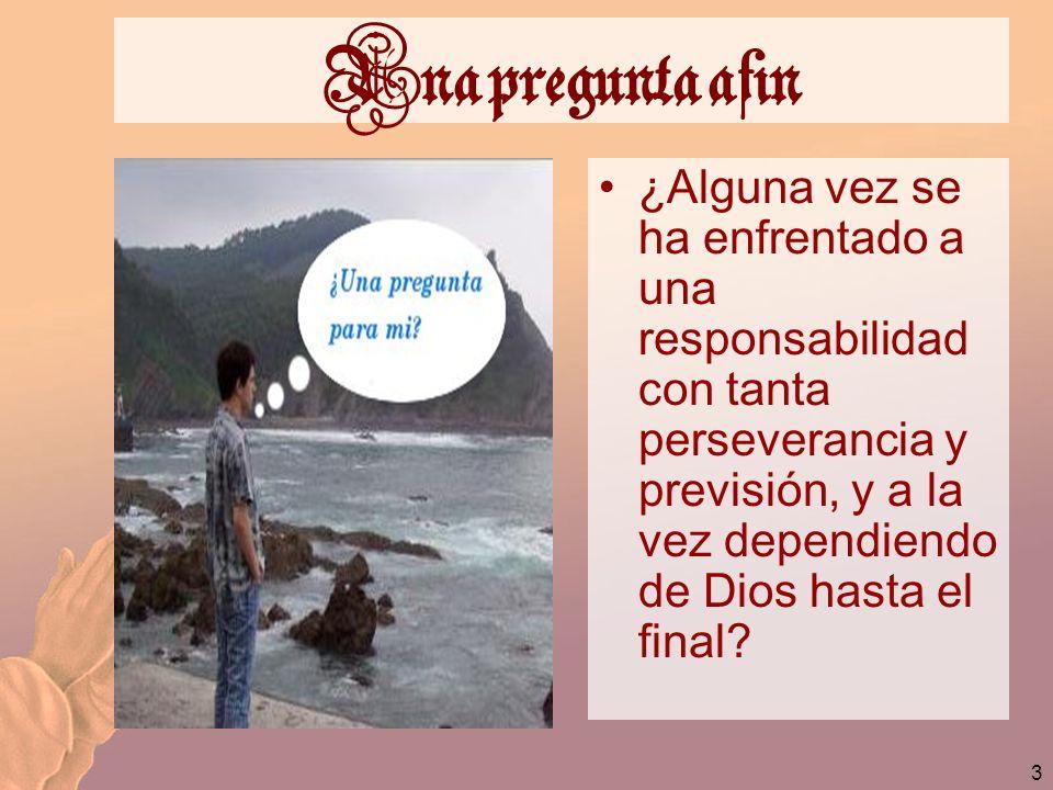 3 Una pregunta afin ¿Alguna vez se ha enfrentado a una responsabilidad con tanta perseverancia y previsión, y a la vez dependiendo de Dios hasta el fi