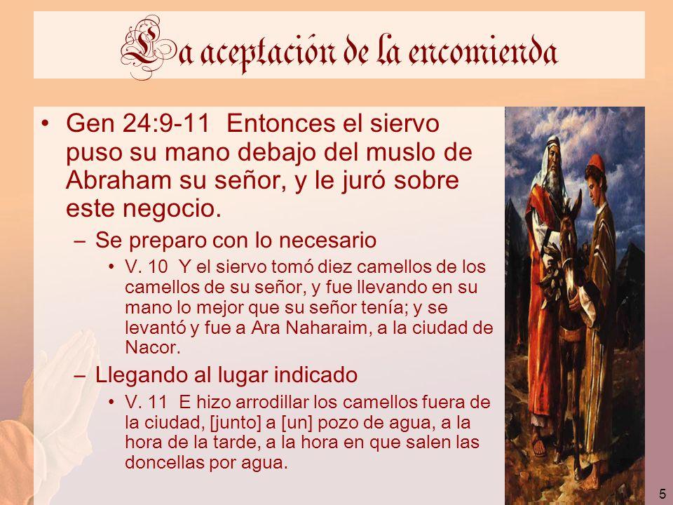 5 La aceptación de la encomienda Gen 24:9-11 Entonces el siervo puso su mano debajo del muslo de Abraham su señor, y le juró sobre este negocio. –Se p