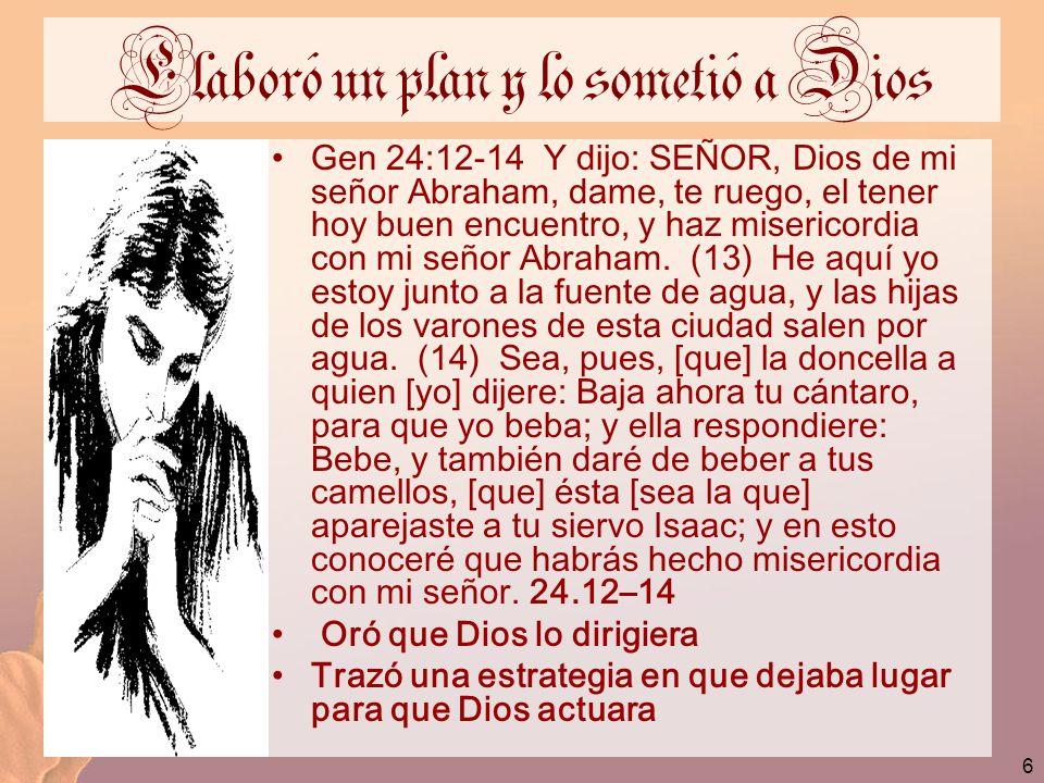 6 Elaboró un plan y lo sometió a Dios Gen 24:12-14 Y dijo: SEÑOR, Dios de mi señor Abraham, dame, te ruego, el tener hoy buen encuentro, y haz miseric
