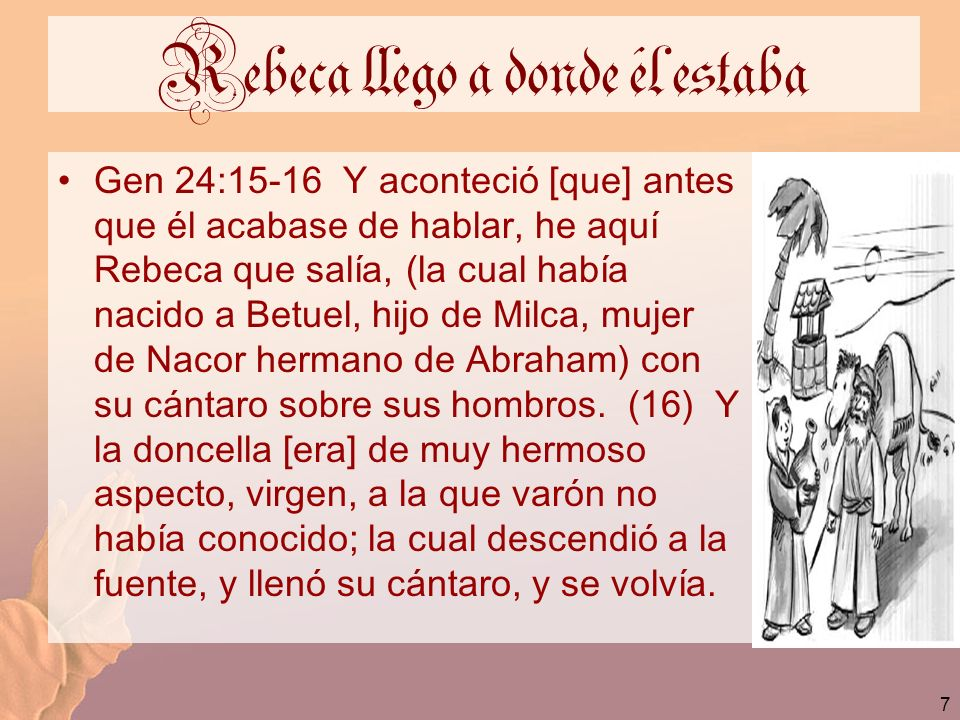 7 Rebeca llego a donde él estaba Gen 24:15-16 Y aconteció [que] antes que él acabase de hablar, he aquí Rebeca que salía, (la cual había nacido a Betu