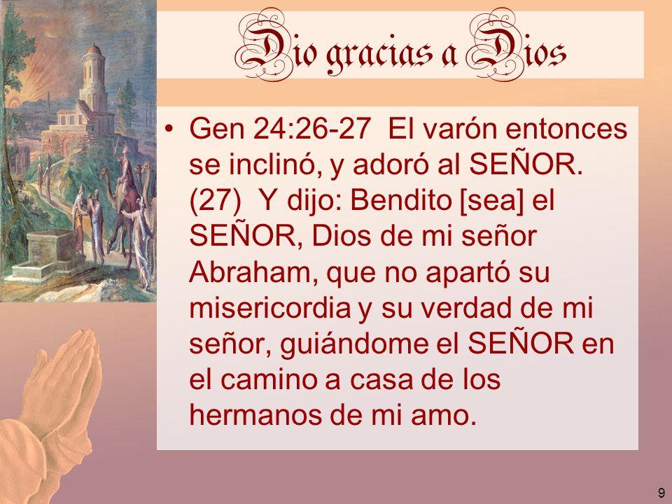 9 Dio gracias a Dios Gen 24:26-27 El varón entonces se inclinó, y adoró al SEÑOR. (27) Y dijo: Bendito [sea] el SEÑOR, Dios de mi señor Abraham, que n