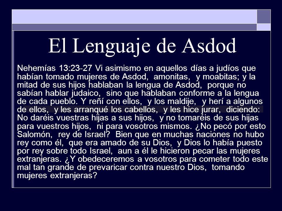 El Lenguaje de Asdod Nehemías 13:23-27 Vi asimismo en aquellos días a judíos que habían tomado mujeres de Asdod, amonitas, y moabitas; y la mitad de s