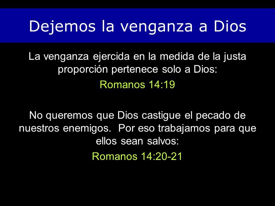 Dejemos la venganza a Dios La venganza ejercida en la medida de la justa proporción pertenece solo a Dios: Romanos 14:19 No queremos que Dios castigue el pecado de nuestros enemigos.
