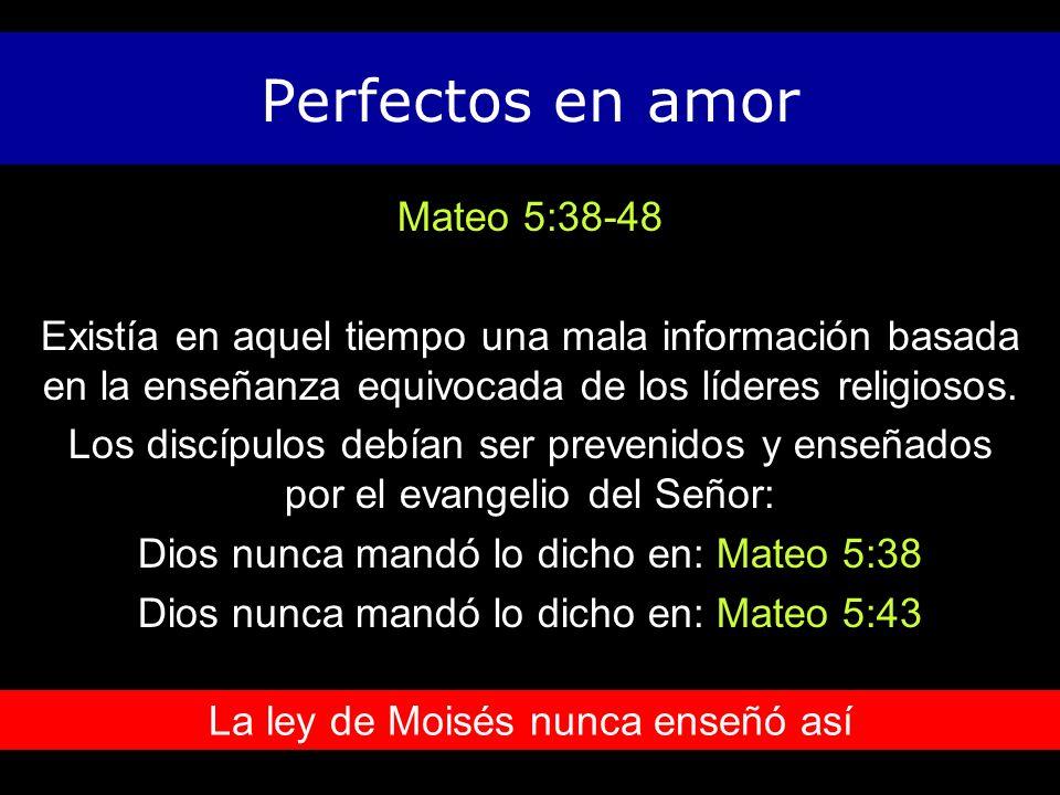 Perfectos en amor Mateo 5:38-48 Existía en aquel tiempo una mala información basada en la enseñanza equivocada de los líderes religiosos.