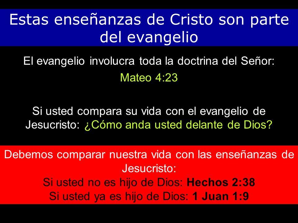 Estas enseñanzas de Cristo son parte del evangelio El evangelio involucra toda la doctrina del Señor: Mateo 4:23 Si usted compara su vida con el evangelio de Jesucristo: ¿Cómo anda usted delante de Dios.