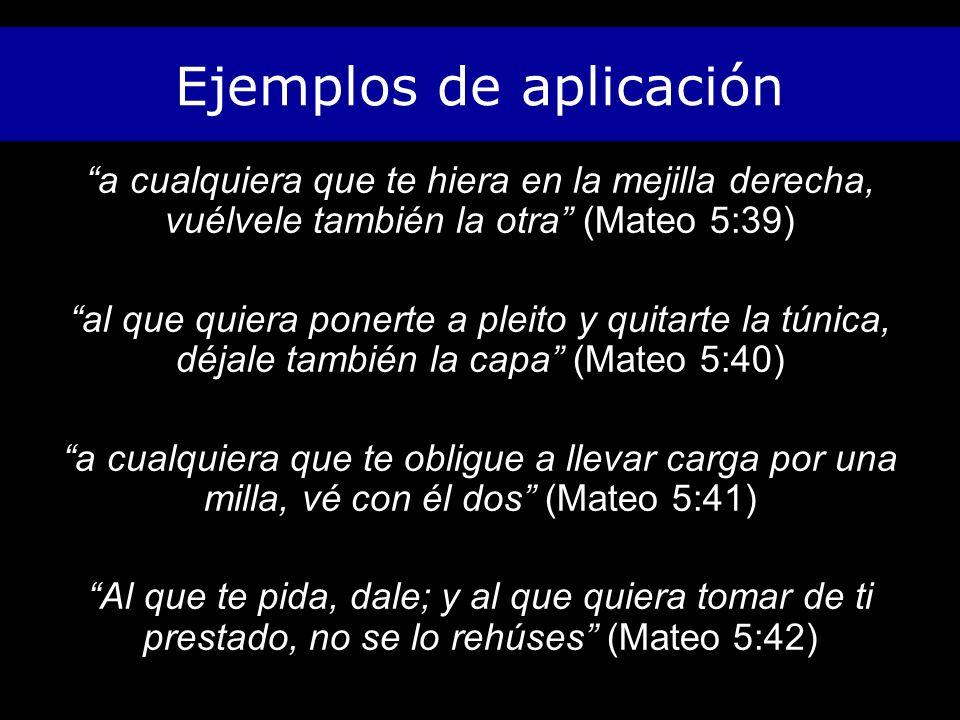 Ejemplos de aplicación a cualquiera que te hiera en la mejilla derecha, vuélvele también la otra (Mateo 5:39) al que quiera ponerte a pleito y quitarte la túnica, déjale también la capa (Mateo 5:40) a cualquiera que te obligue a llevar carga por una milla, vé con él dos (Mateo 5:41) Al que te pida, dale; y al que quiera tomar de ti prestado, no se lo rehúses (Mateo 5:42)