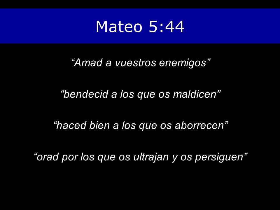 Mateo 5:44 Amad a vuestros enemigos bendecid a los que os maldicen haced bien a los que os aborrecen orad por los que os ultrajan y os persiguen