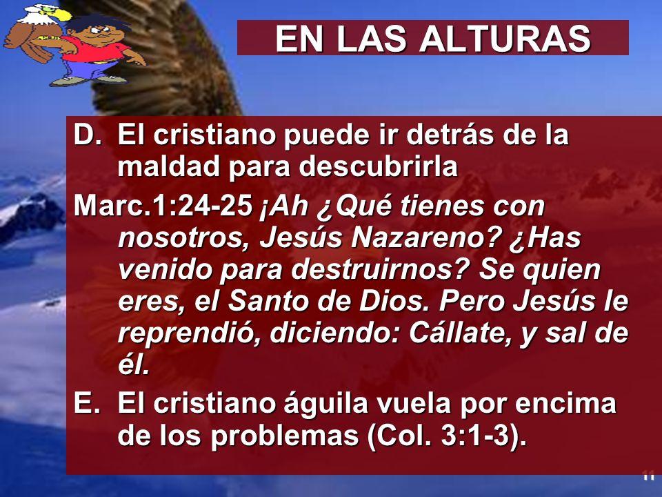 11 EN LAS ALTURAS D.El cristiano puede ir detrás de la maldad para descubrirla Marc.1:24-25 ¡Ah ¿Qué tienes con nosotros, Jesús Nazareno? ¿Has venido