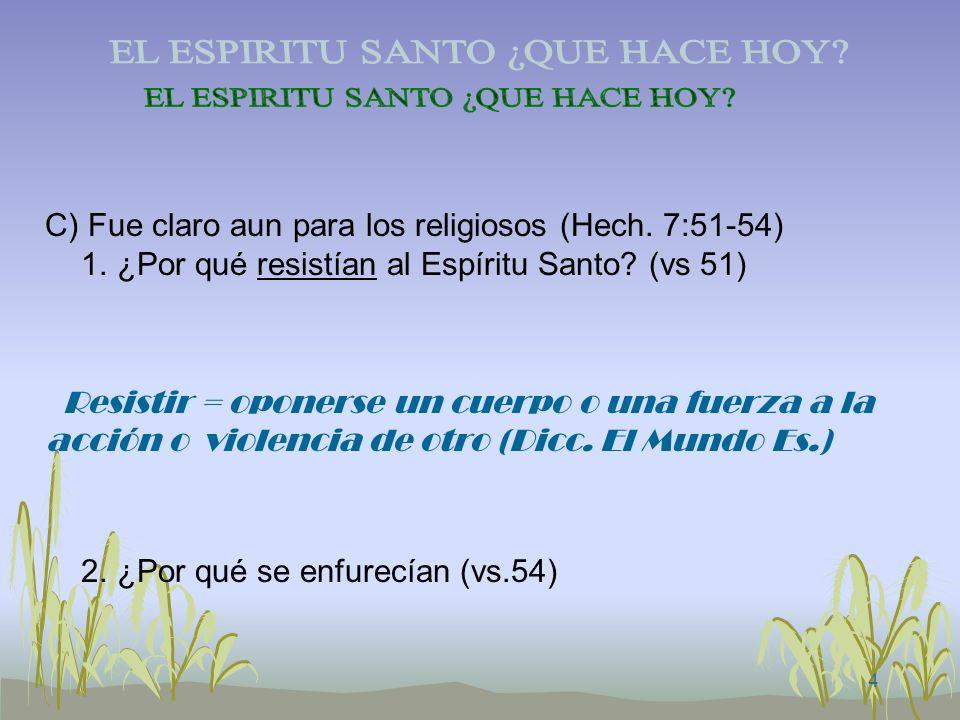 4 C) Fue claro aun para los religiosos (Hech. 7:51-54) 1. ¿Por qué resistían al Espíritu Santo? (vs 51) Resistir = oponerse un cuerpo o una fuerza a l