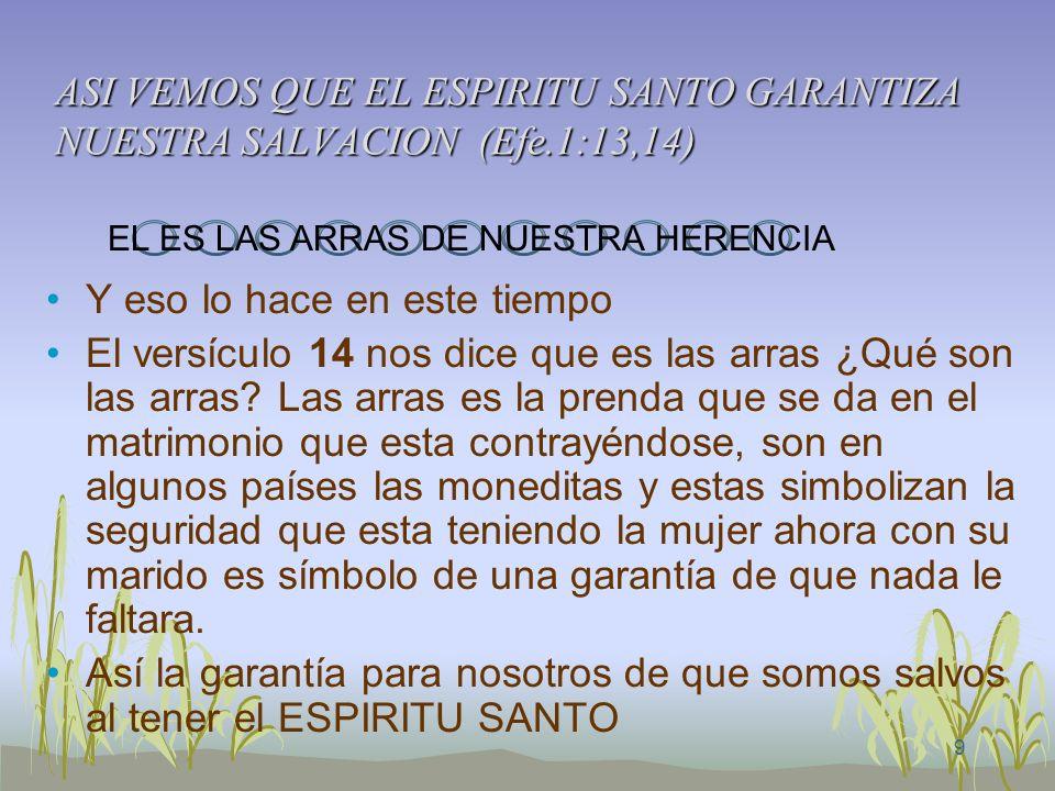 9 ASI VEMOS QUE EL ESPIRITU SANTO GARANTIZA NUESTRA SALVACION (Efe.1:13,14) Y eso lo hace en este tiempo El versículo 14 nos dice que es las arras ¿Qu