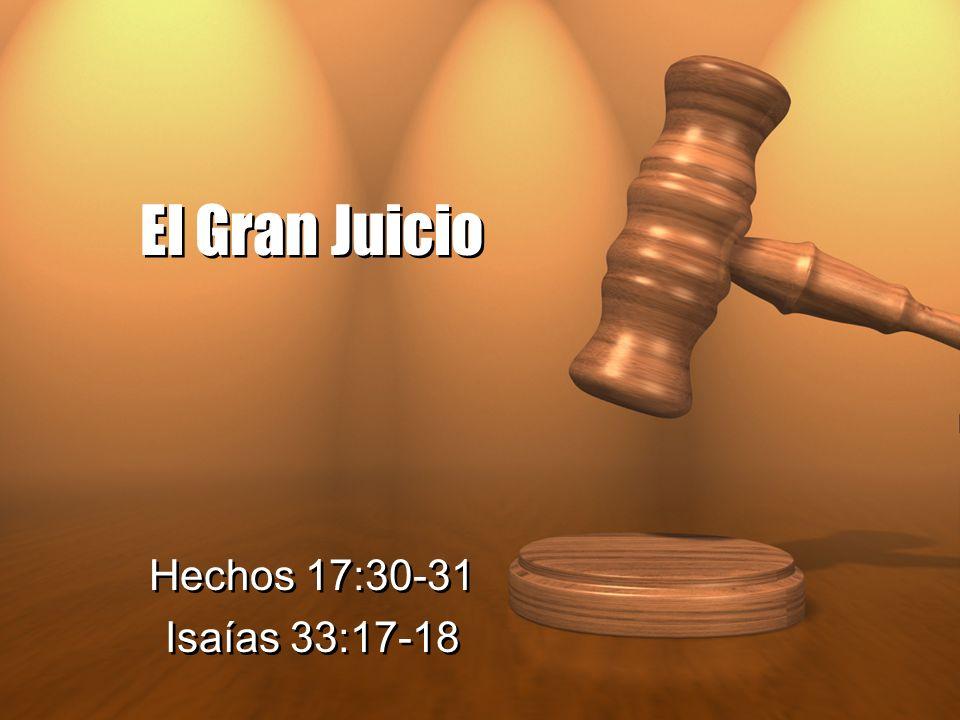 El Gran Juicio Hechos 17:30-31 Isaías 33:17-18 Hechos 17:30-31 Isaías 33:17-18