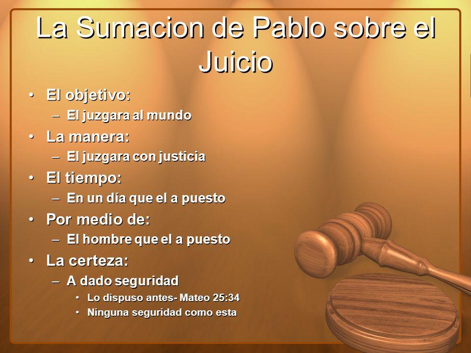 La Sumacion de Pablo sobre el Juicio El objetivo: –El juzgara al mundo La manera: –El juzgara con justicia El tiempo: –En un día que el a puesto Por m