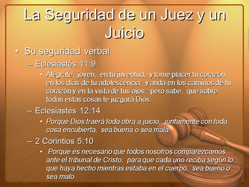 La Seguridad de un Juez y un Juicio Su seguridad verbal –Eclesiastés 11:9 Alégrate, joven, en tu juventud, y tome placer tu corazón en los días de tu