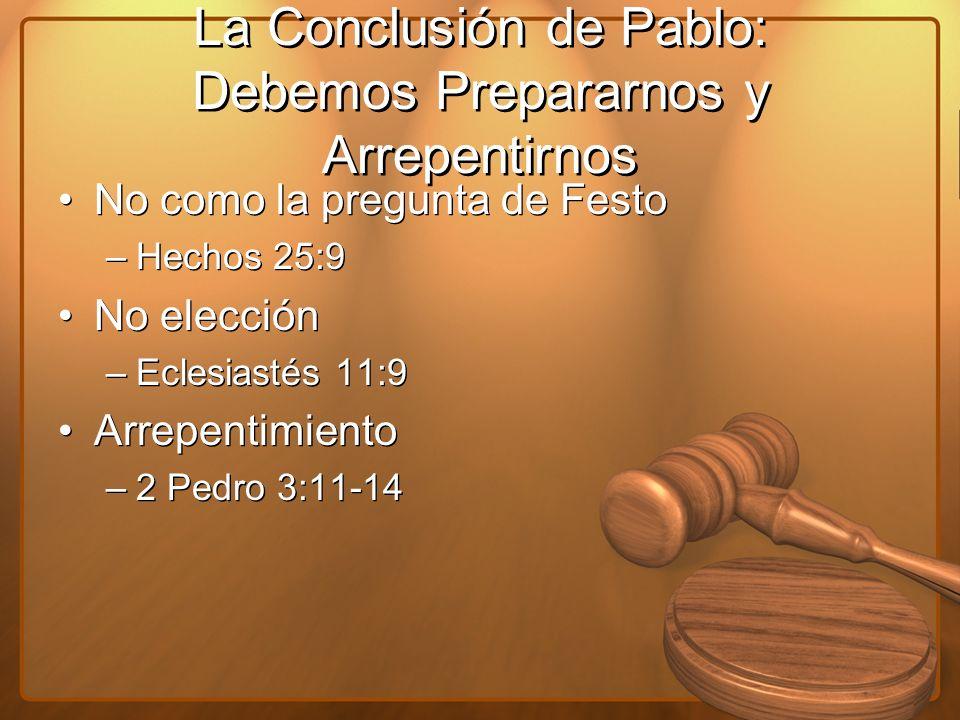 La Conclusión de Pablo: Debemos Prepararnos y Arrepentirnos No como la pregunta de Festo –Hechos 25:9 No elección –Eclesiastés 11:9 Arrepentimiento –2