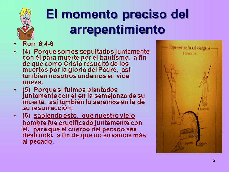 5 El momento preciso del arrepentimiento Rom 6:4-6 (4) Porque somos sepultados juntamente con él para muerte por el bautismo, a fin de que como Cristo