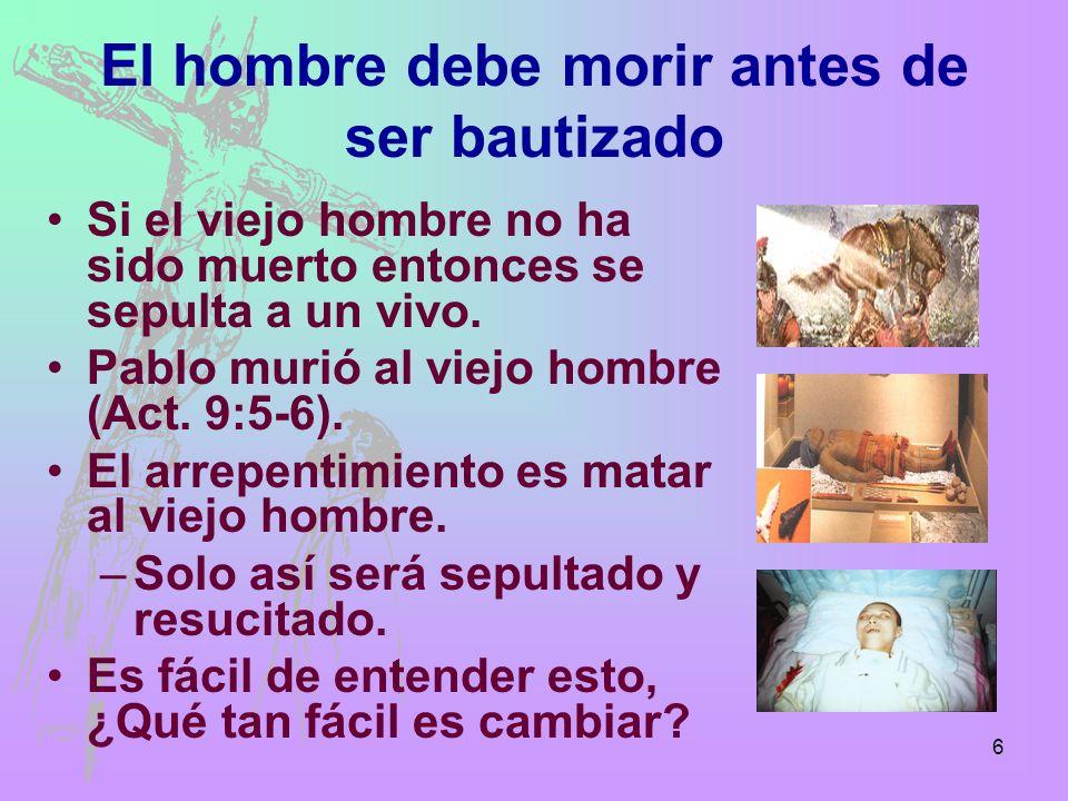 6 El hombre debe morir antes de ser bautizado Si el viejo hombre no ha sido muerto entonces se sepulta a un vivo. Pablo murió al viejo hombre (Act. 9: