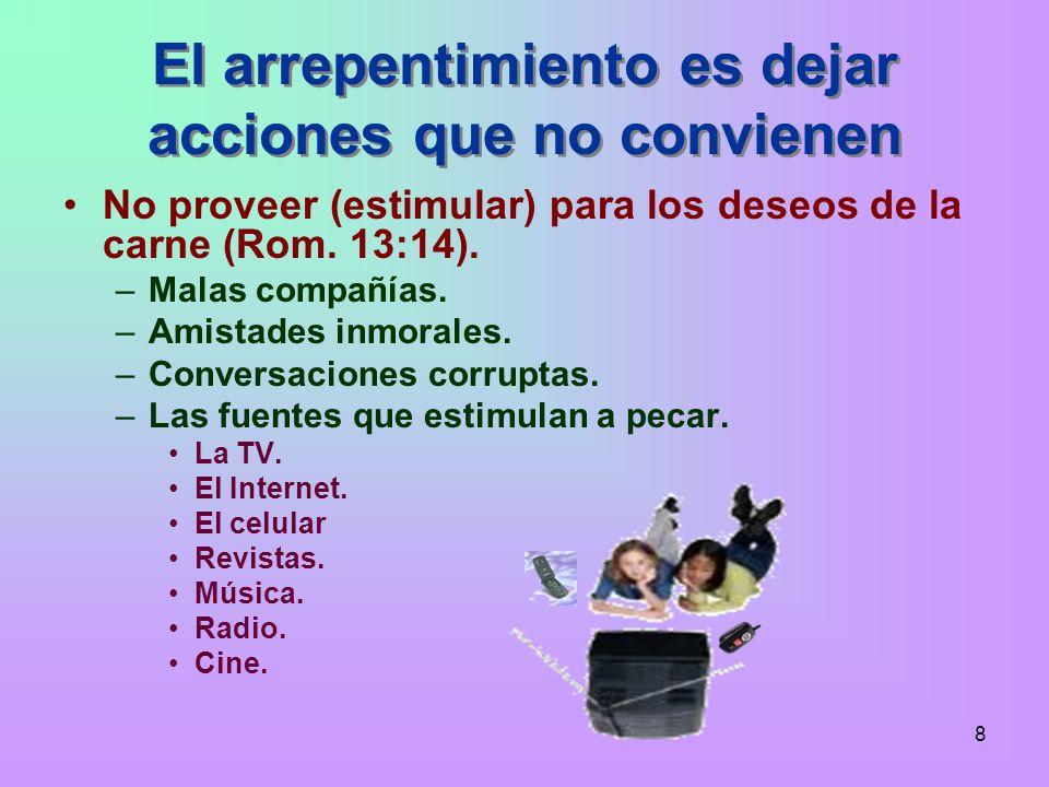 8 El arrepentimiento es dejar acciones que no convienen No proveer (estimular) para los deseos de la carne (Rom. 13:14). –Malas compañías. –Amistades