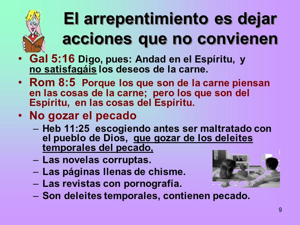 9 El arrepentimiento es dejar acciones que no convienen Gal 5:16 Digo, pues: Andad en el Espíritu, y no satisfagáis los deseos de la carne. Rom 8:5 Po