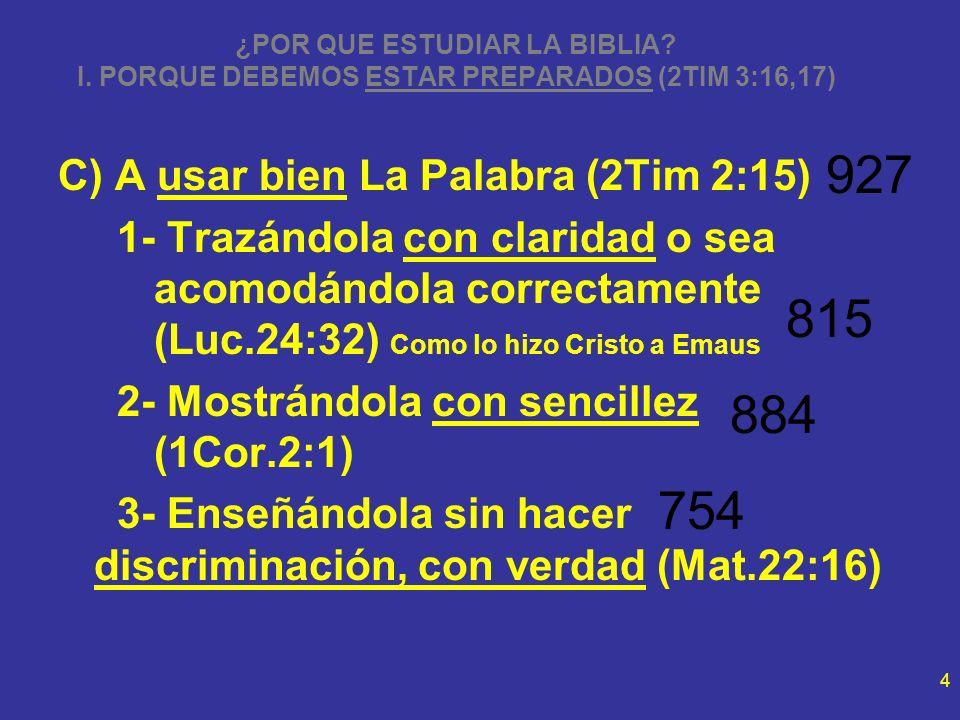 4 ¿POR QUE ESTUDIAR LA BIBLIA? I. PORQUE DEBEMOS ESTAR PREPARADOS (2TIM 3:16,17) C) A usar bien La Palabra (2Tim 2:15) 1- Trazándola con claridad o se