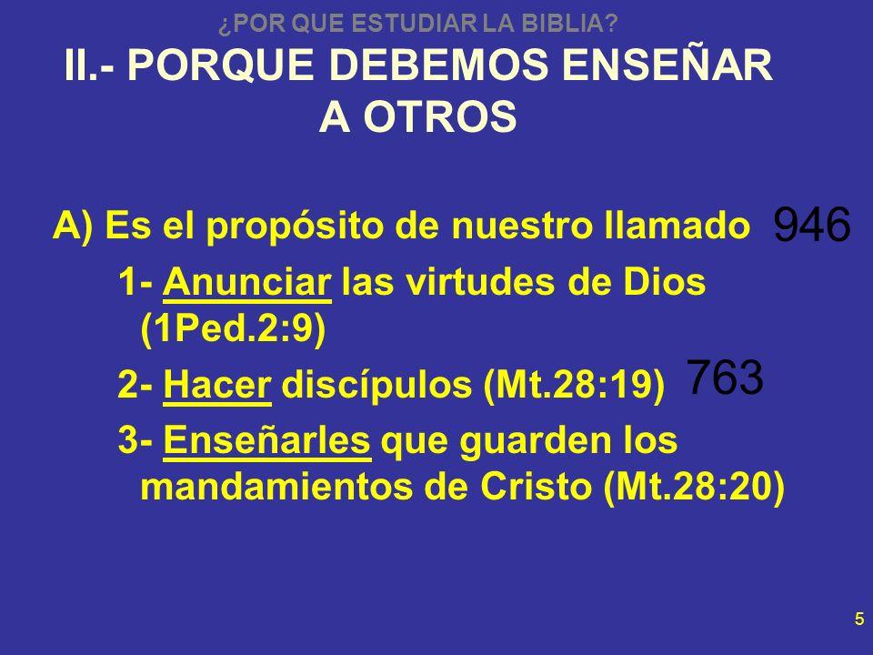 5 ¿POR QUE ESTUDIAR LA BIBLIA? II.- PORQUE DEBEMOS ENSEÑAR A OTROS A) Es el propósito de nuestro llamado 1- Anunciar las virtudes de Dios (1Ped.2:9) 2
