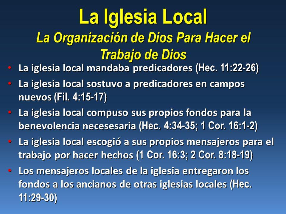 La Iglesia Local La Organización de Dios Para Hacer el Trabajo de Dios La iglesia local mandaba predicadores (Hec. 11:22-26) La iglesia local mandaba