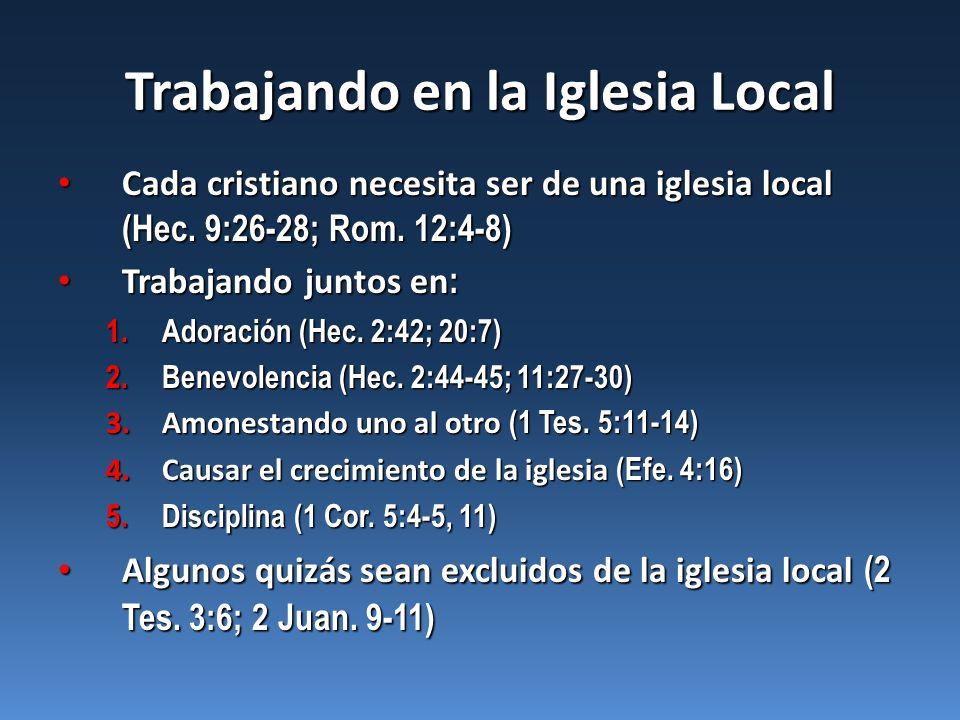 Trabajando en la Iglesia Local Cada cristiano necesita ser de una iglesia local (Hec. 9:26-28; Rom. 12:4-8) Cada cristiano necesita ser de una iglesia