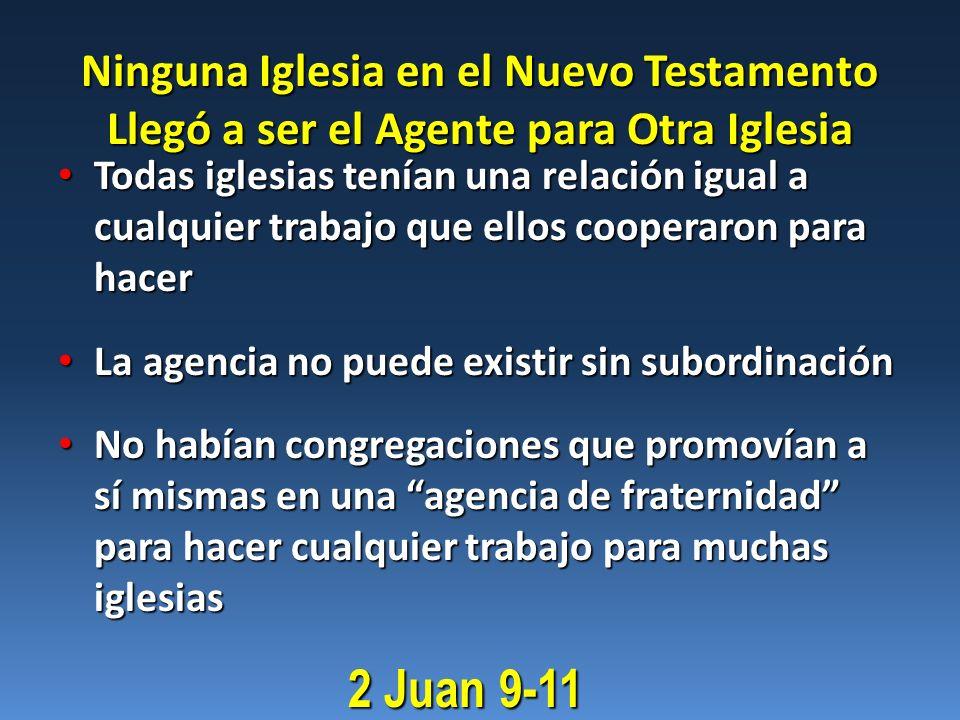 Ninguna Iglesia en el Nuevo Testamento Llegó a ser el Agente para Otra Iglesia Todas iglesias tenían una relación igual a cualquier trabajo que ellos