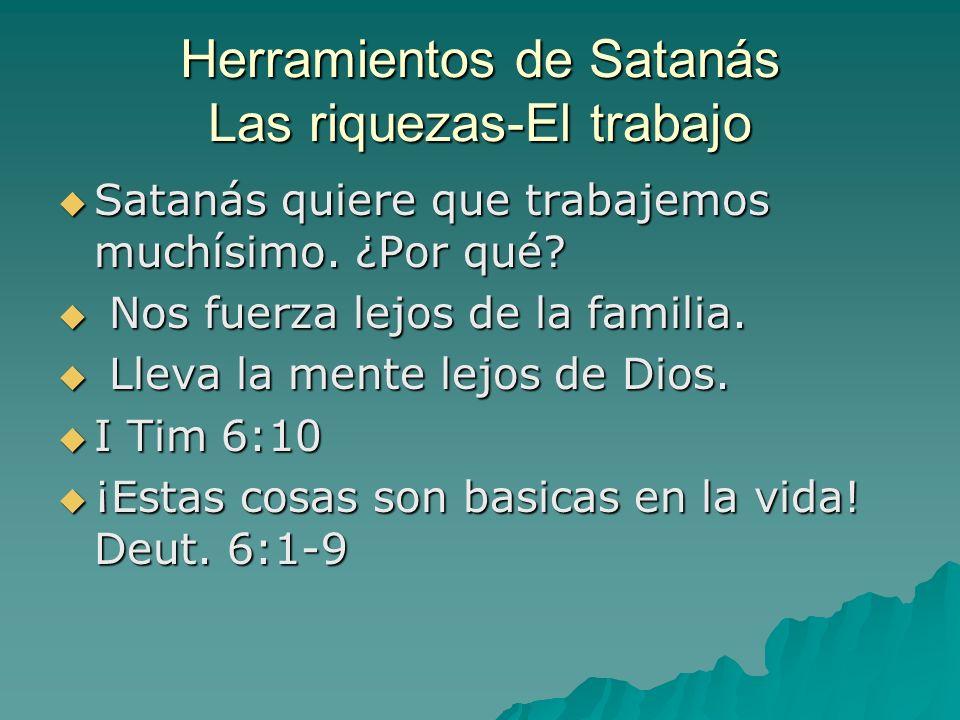 Herramientos de Satanás Las riquezas-El trabajo Satanás quiere que trabajemos muchísimo. ¿Por qué? Satanás quiere que trabajemos muchísimo. ¿Por qué?