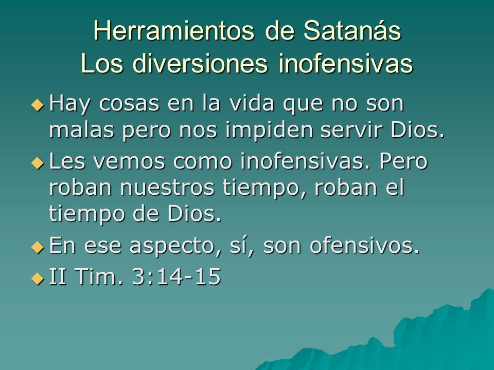 Herramientos de Satanás Los diversiones inofensivas Hay cosas en la vida que no son malas pero nos impiden servir Dios. Hay cosas en la vida que no so