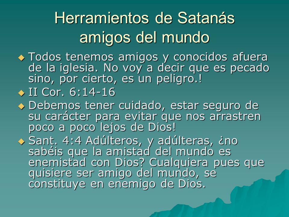 Herramientos de Satanás amigos del mundo Todos tenemos amigos y conocidos afuera de la iglesia. No voy a decir que es pecado sino, por cierto, es un p