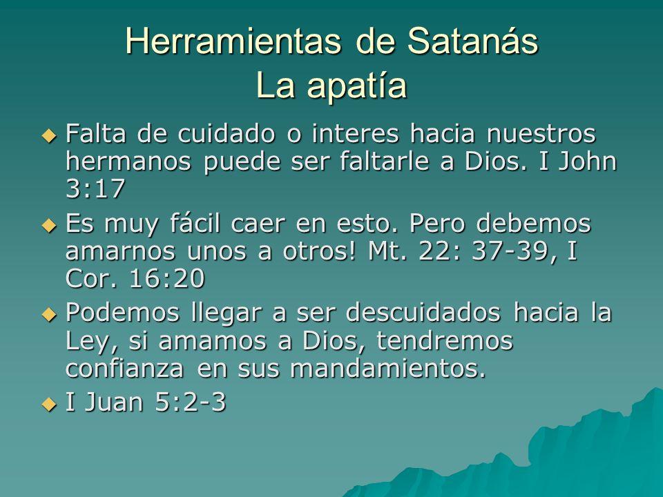 Herramientas de Satanás La apatía Falta de cuidado o interes hacia nuestros hermanos puede ser faltarle a Dios. I John 3:17 Falta de cuidado o interes