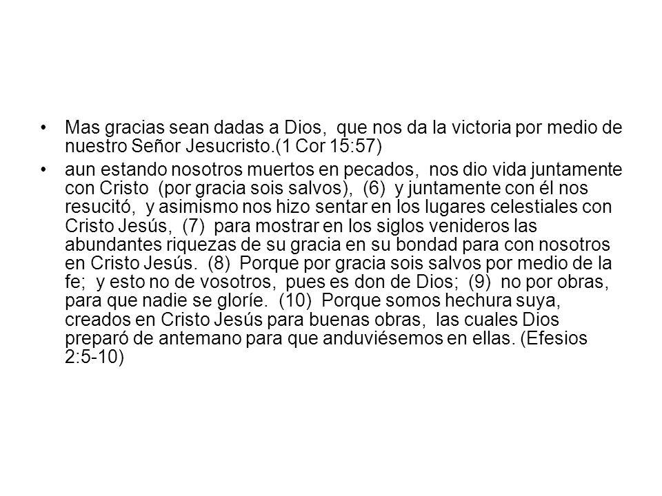 Mas gracias sean dadas a Dios, que nos da la victoria por medio de nuestro Señor Jesucristo.(1 Cor 15:57) aun estando nosotros muertos en pecados, nos