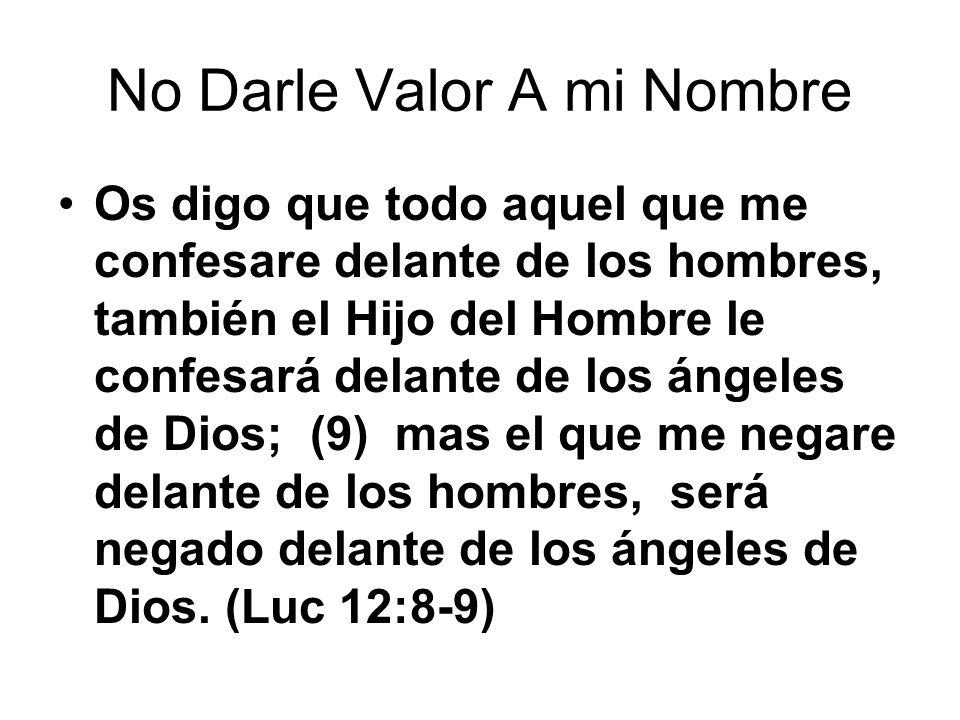 No Darle Valor A mi Nombre Os digo que todo aquel que me confesare delante de los hombres, también el Hijo del Hombre le confesará delante de los ánge