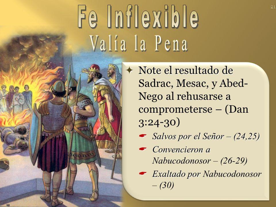 Note el resultado de Note el resultado de Sadrac, Mesac, y Abed- Nego al rehusarse a comprometerse – (Dan 3:24-30) Salvos por el Señor – (24,25) Salvos por el Señor – (24,25) Convencieron a Convencieron a Nabucodonosor – (26-29) Exaltado por Exaltado por Nabucodonosor – (30) 21