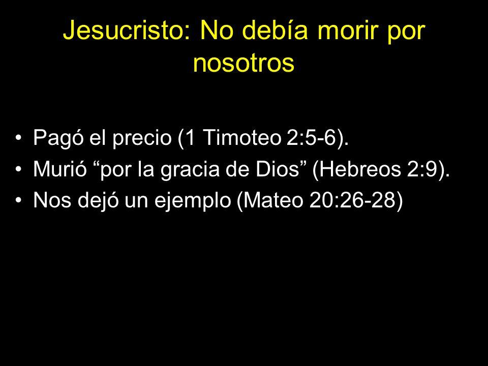 Jesucristo: No debía morir por nosotros Pagó el precio (1 Timoteo 2:5-6). Murió por la gracia de Dios (Hebreos 2:9). Nos dejó un ejemplo (Mateo 20:26-