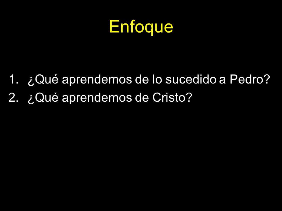Enfoque 1.¿Qué aprendemos de lo sucedido a Pedro? 2.¿Qué aprendemos de Cristo?