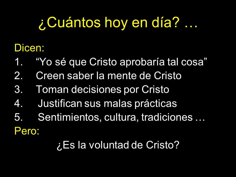 ¿Cuántos hoy en día? … Dicen: 1. Yo sé que Cristo aprobaría tal cosa 2. Creen saber la mente de Cristo 3. Toman decisiones por Cristo 4.Justifican sus